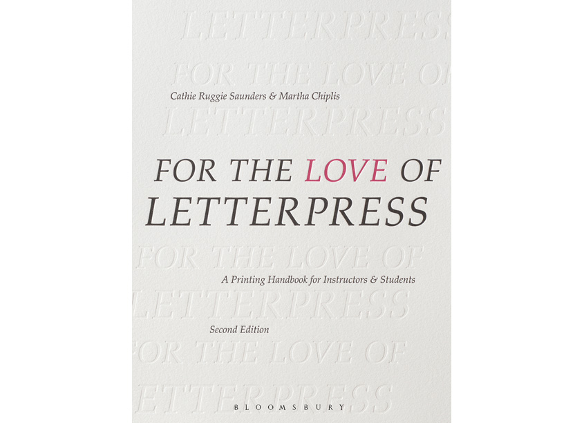 Martha Chiplis and Cathie Ruggie Saunders For the Love of Letterpress, A Printing Handbook for Instructors & Students, Second Edition